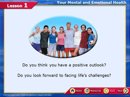 Lesson 1 Your Mental and Emotional Health Do you think you have a positive outlook? Do you look forward to facing life's challenges?