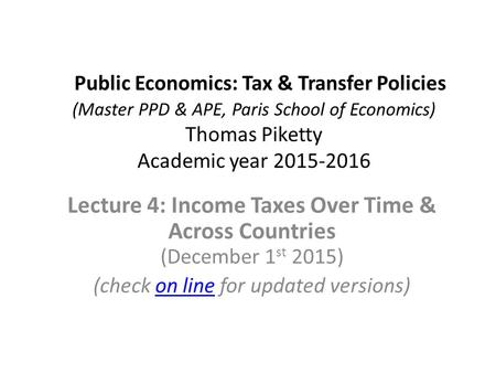 Public Economics: Tax & Transfer Policies (Master PPD & APE, Paris School of Economics) Thomas Piketty Academic year 2015-2016 Lecture 4: Income Taxes.