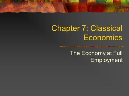 Chapter 7: Classical Economics The Economy at Full Employment.