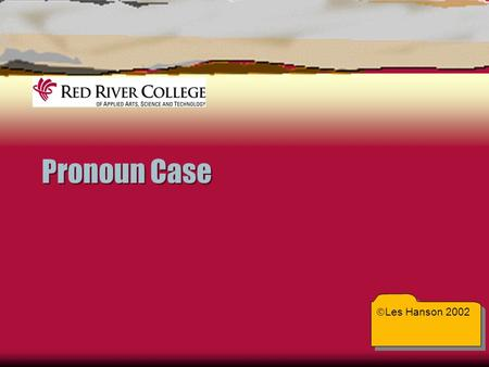 Pronoun Case  Les Hanson 2002. Pronoun Case  Case tells whether a pronoun shows possession or acts as subject or object in the sentence  Writers use.