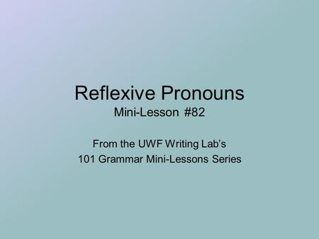 Reflexive Pronouns Mini-Lesson #82 From the UWF Writing Lab's 101 Grammar Mini-Lessons Series.