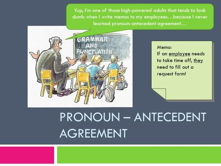 PRONOUN – ANTECEDENT AGREEMENT Yup, I'm one of those high-powered adults that tends to look dumb when I write memos to my employees…because I never learned.