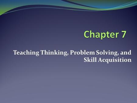 Teaching Thinking, Problem Solving, and Skill Acquisition