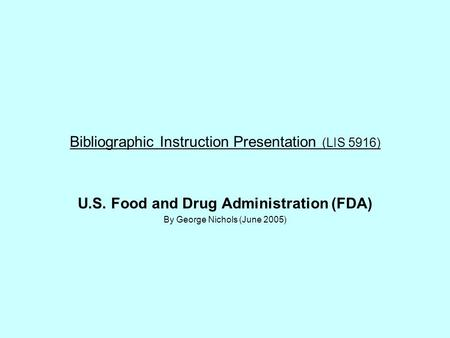 Bibliographic Instruction Presentation (LIS 5916) U.S. Food and Drug Administration (FDA) By George Nichols (June 2005)