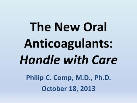 The New Oral Anticoagulants: Handle with Care Philip C. Comp, M.D., Ph.D. October 18, 2013.