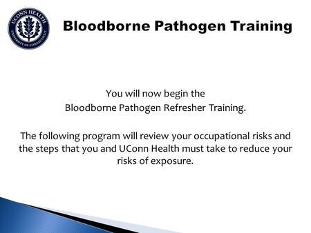 You will now begin the Bloodborne Pathogen Refresher Training. The following program will review your occupational risks and the steps that you and UConn.