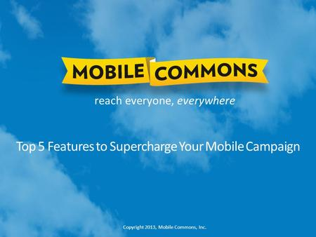 Copyright 2013, Mobile Commons, Inc. reach everyone, everywhere Top 5 Features to Supercharge Your Mobile Campaign.