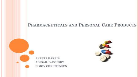 P HARMACEUTICALS AND P ERSONAL C ARE P RODUCTS AKEETA HARRIS ABIGAIL DeBOFSKY SIMON CHRISTENSEN.