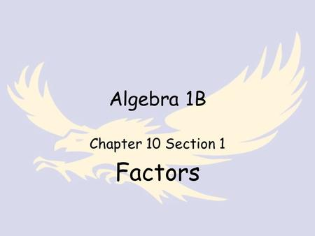 Algebra 1B Chapter 10 Section 1 Factors. Algebra Standard 11.0 – Students apply basic factoring techniques to second and simple third degree polynomials.