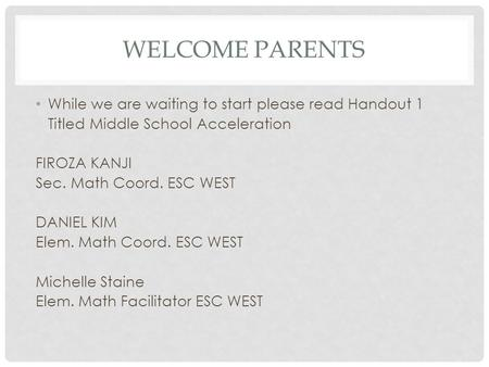 WELCOME PARENTS While we are waiting to start please read Handout 1 Titled Middle School Acceleration FIROZA KANJI Sec. Math Coord. ESC WEST DANIEL KIM.