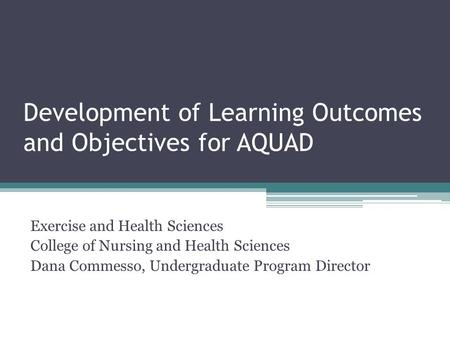 Development of Learning Outcomes and Objectives for AQUAD Exercise and Health Sciences College of Nursing and Health Sciences Dana Commesso, Undergraduate.