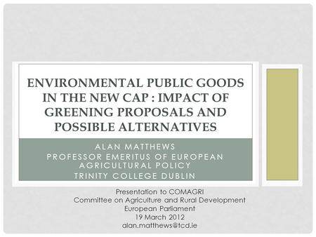 ALAN MATTHEWS PROFESSOR EMERITUS OF EUROPEAN AGRICULTURAL POLICY TRINITY COLLEGE DUBLIN ENVIRONMENTAL PUBLIC GOODS IN THE NEW CAP : IMPACT OF GREENING.