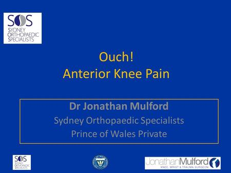 Ouch! Anterior Knee Pain Dr Jonathan Mulford Sydney Orthopaedic Specialists Prince of Wales Private.