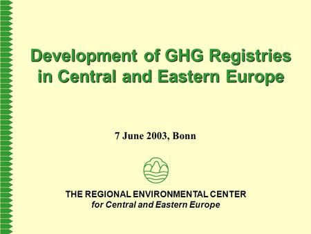 THE REGIONAL ENVIRONMENTAL CENTER for Central and Eastern Europe Development of GHG Registries in Central and Eastern Europe 7 June 2003, Bonn.