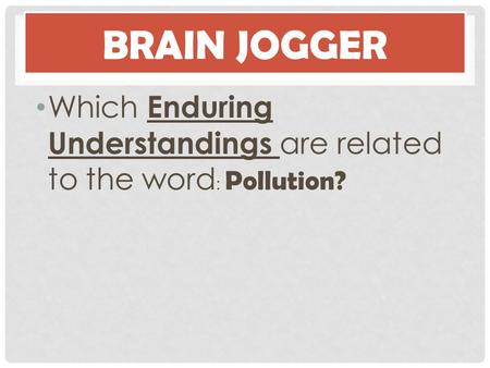 Brain Jogger Which Enduring Understandings are related to the word: Pollution?