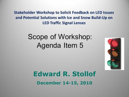 Edward R. Stollof December 14-15, 2010 Stakeholder Workshop to Solicit Feedback on LED Issues and Potential Solutions with Ice and Snow Build-Up on LED.
