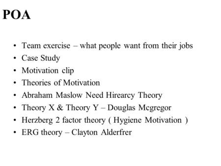 POA Team exercise – what people want from their jobs Case Study <strong>Motivation</strong> clip <strong>Theories</strong> of <strong>Motivation</strong> Abraham Maslow Need Hirearcy <strong>Theory</strong> <strong>Theory</strong> X & <strong>Theory</strong>.