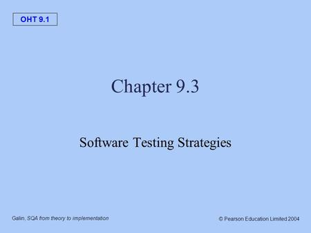 OHT 9.1 Galin, SQA from theory to implementation © Pearson Education Limited 2004 Chapter 9.3 Software Testing Strategies.