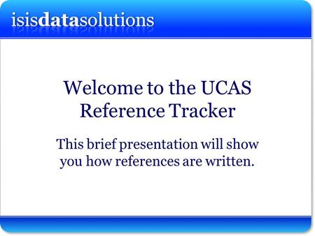 Isisdatasolutions ltd Welcome to the UCAS Reference Tracker This brief presentation will show you how references are written.