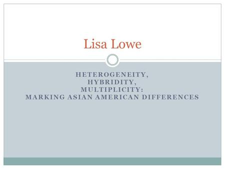 HETEROGENEITY, HYBRIDITY, MULTIPLICITY: MARKING ASIAN AMERICAN DIFFERENCES Lisa Lowe.