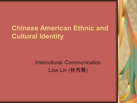 Chinese American Ethnic and Cultural Identity Intercultural Communication Lisa Lin ( 林秀慧 )