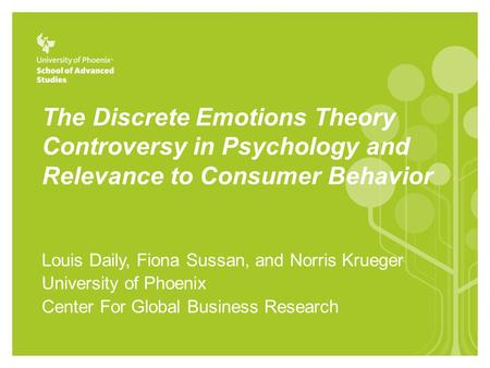 The Discrete Emotions Theory Controversy in Psychology and Relevance to Consumer Behavior Louis Daily, Fiona Sussan, and Norris Krueger University of Phoenix.