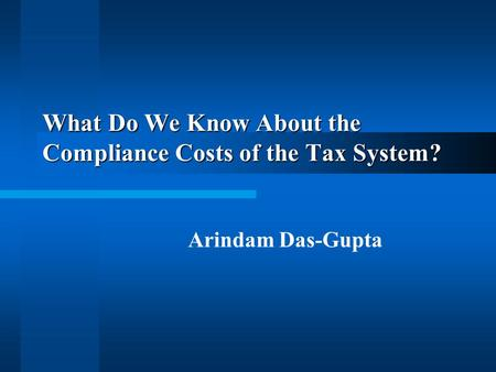 What Do We Know About the Compliance Costs of the Tax System? Arindam Das-Gupta.