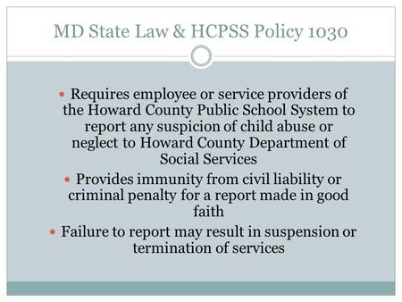 MD State Law & HCPSS Policy 1030 Requires employee or service providers of the Howard County Public School System to report any suspicion of child abuse.