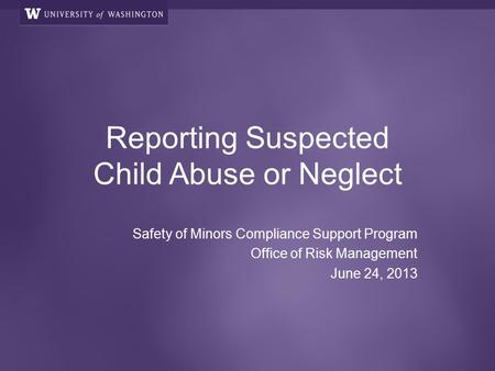 Reporting Suspected Child Abuse or Neglect Safety of Minors Compliance Support Program Office of Risk Management June 24, 2013.