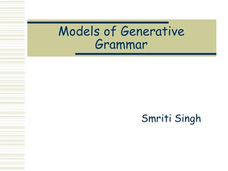 Models of Generative Grammar Smriti Singh. Generative Grammar  A Generative Grammar is a set of formal rules that can generate an infinite set of sentences.