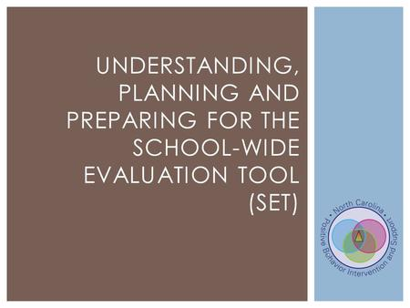 UNDERSTANDING, PLANNING AND PREPARING FOR THE SCHOOL-WIDE EVALUATION TOOL (SET)