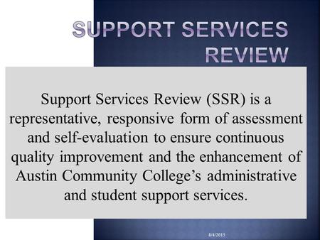 8/4/2015 Support Services Review (SSR) is a representative, responsive form of assessment and self-evaluation to ensure continuous quality improvement.