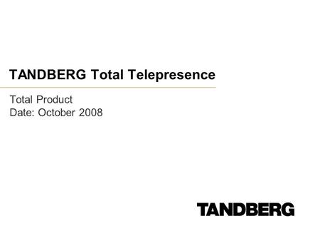 TANDBERG Total Telepresence Total Product Date: October 2008.