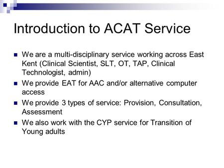 Introduction to ACAT Service We are a multi-disciplinary service working across East Kent (Clinical Scientist, SLT, OT, TAP, Clinical Technologist, admin)