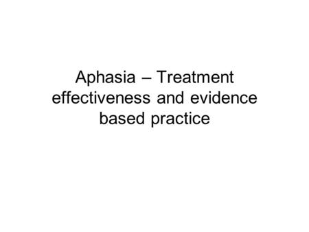 Aphasia – Treatment effectiveness and evidence based practice.