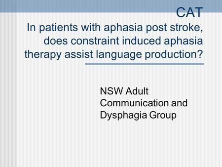 CAT In patients with aphasia post stroke, does constraint induced aphasia therapy assist language production? NSW Adult Communication and Dysphagia Group.