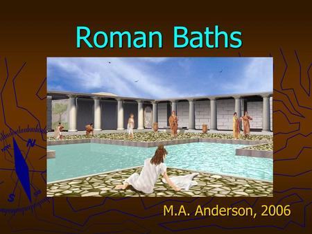 Roman Baths M.A. Anderson, 2006. Public Baths ► Existed in early Egyptian palaces ► Greeks: bathing rooms in palace of Knossos from 1700 BC. ► The Romans.