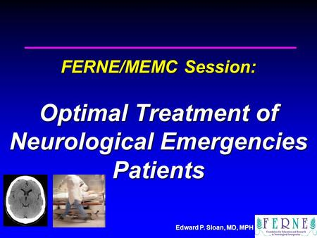 Edward P. Sloan, MD, MPH FERNE/MEMC Session: Optimal Treatment of Neurological Emergencies Patients.