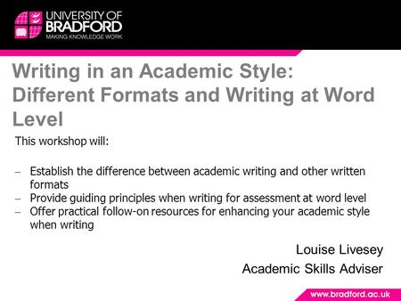 Writing in an Academic Style: Different Formats and Writing at Word Level Louise Livesey Academic Skills Adviser This workshop will: – Establish the difference.