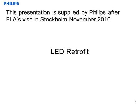 1 This presentation is supplied by Philips after FLA's visit in Stockholm November 2010 LED Retrofit.