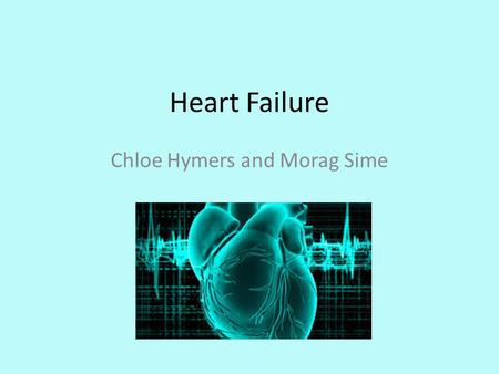 Heart Failure Chloe Hymers and Morag Sime. Aim Know the difference between left and right heart failure Be able to take a history specific to heart failure.