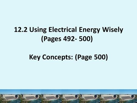 12.2 Using Electrical Energy Wisely (Pages 492- 500) Key Concepts: (Page 500)