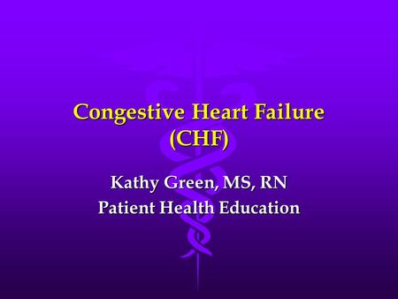 Congestive Heart Failure (CHF) Kathy Green, MS, RN Patient Health Education.