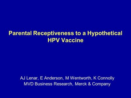 Parental Receptiveness to a Hypothetical HPV Vaccine AJ Lenar, E Anderson, M Wentworth, K Connolly MVD Business Research, Merck & Company.
