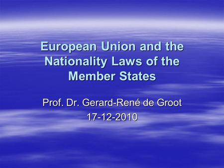 European Union and the Nationality Laws of the Member States Prof. Dr. Gerard-René de Groot 17-12-2010.