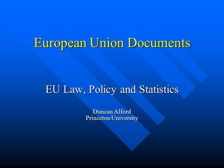 European Union Documents EU Law, Policy and Statistics Duncan Alford Princeton University.