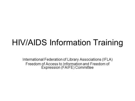 HIV/AIDS Information Training International Federation of Library Associations (IFLA) Freedom of Access to Information and Freedom of Expression (FAIFE)
