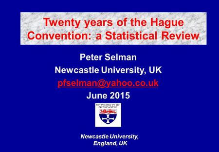 Newcastle University, England, UK Peter Selman Newcastle University, UK June 2015 Twenty years of the Hague Convention: a Statistical.