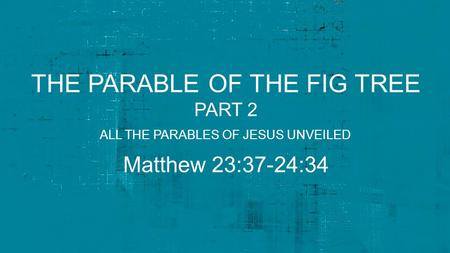 THE PARABLE OF THE FIG TREE PART 2 Matthew 23:37-24:34 ALL THE PARABLES OF JESUS UNVEILED.