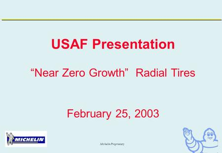 "Michelin Proprietary USAF Presentation ""Near Zero Growth"" Radial Tires February 25, 2003."